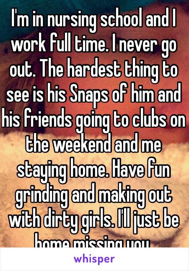 I'm in nursing school and I work full time. I never go out. The hardest thing to see is his Snaps of him and his friends going to clubs on the weekend and me staying home. Have fun grinding and making out with dirty girls. I'll just be home missing you.