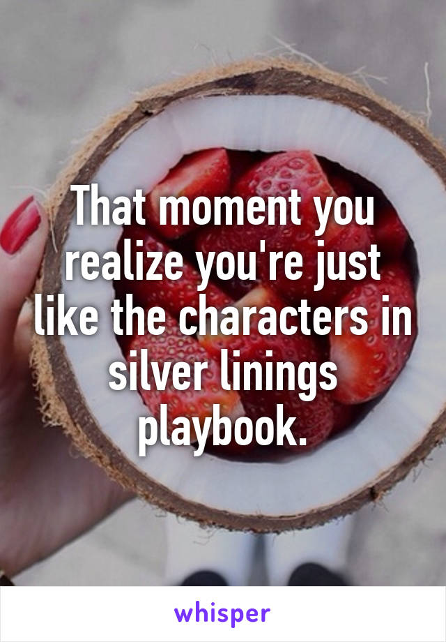 That moment you realize you're just like the characters in silver linings playbook.