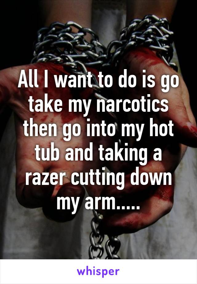 All I want to do is go take my narcotics then go into my hot tub and taking a razer cutting down my arm.....