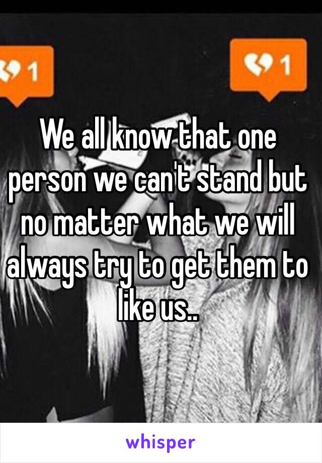 We all know that one person we can't stand but no matter what we will always try to get them to like us..