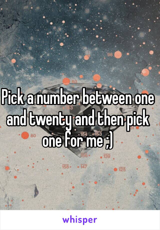 Pick a number between one and twenty and then pick one for me ;)