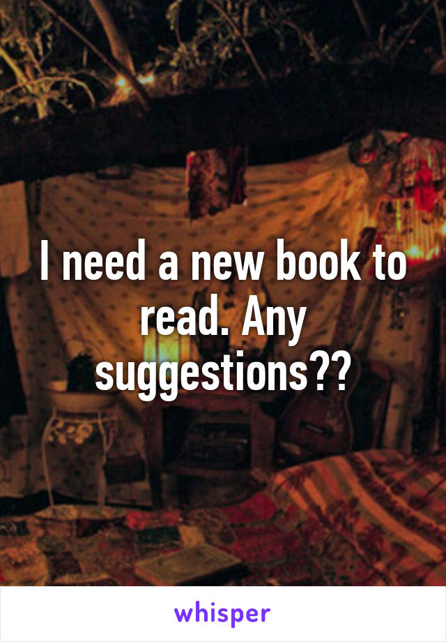 I need a new book to read. Any suggestions??