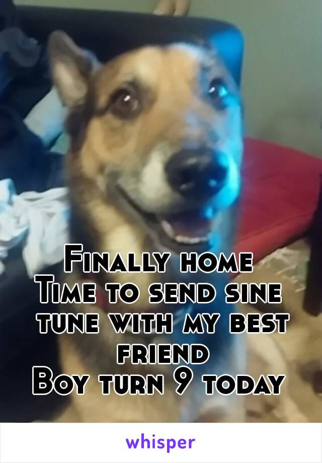 Finally home Time to send sine tune with my best friend Boy turn 9 today