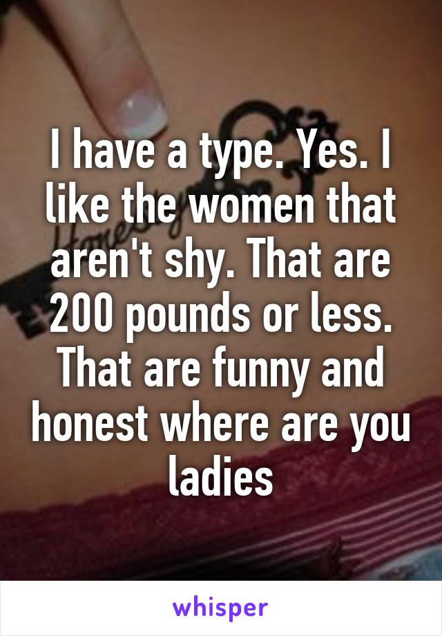 I have a type. Yes. I like the women that aren't shy. That are 200 pounds or less. That are funny and honest where are you ladies
