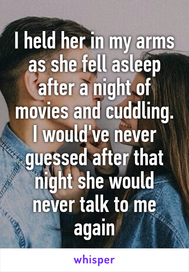 I held her in my arms as she fell asleep after a night of movies and cuddling. I would've never guessed after that night she would never talk to me again