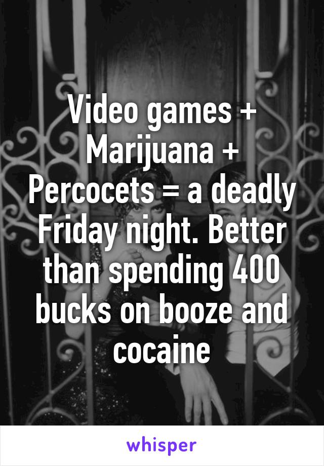 Video games + Marijuana + Percocets = a deadly Friday night. Better than spending 400 bucks on booze and cocaine