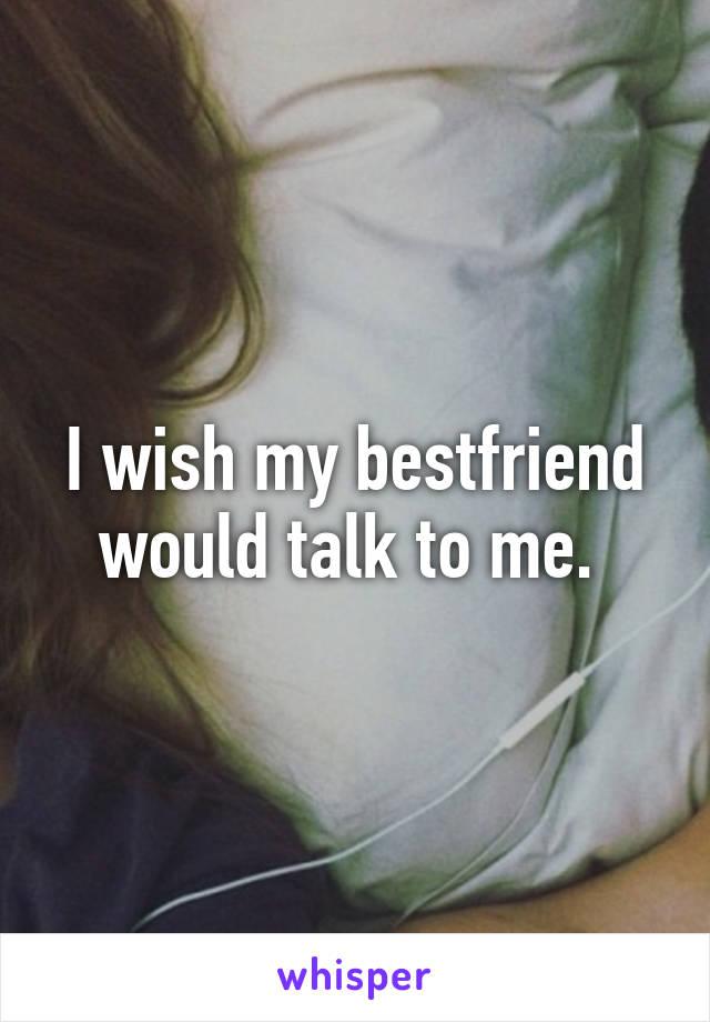 I wish my bestfriend would talk to me.