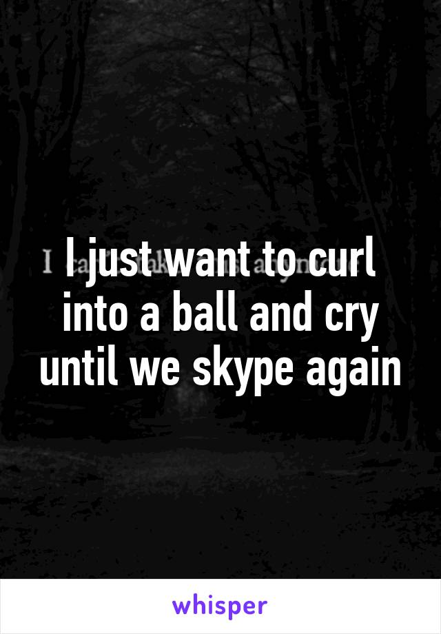 I just want to curl into a ball and cry until we skype again