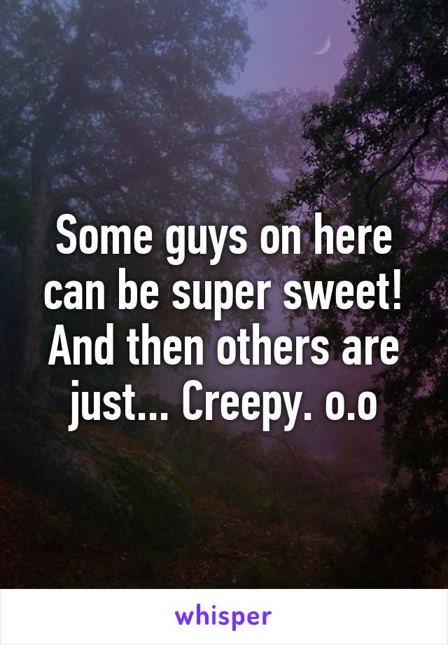 Some guys on here can be super sweet! And then others are just... Creepy. o.o