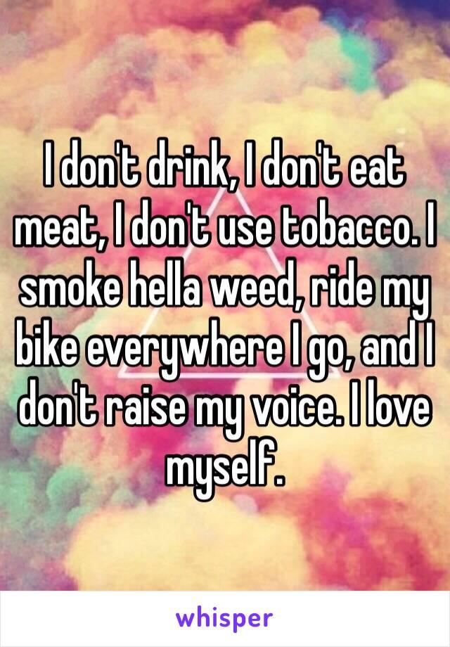 I don't drink, I don't eat meat, I don't use tobacco. I smoke hella weed, ride my bike everywhere I go, and I don't raise my voice. I love myself.