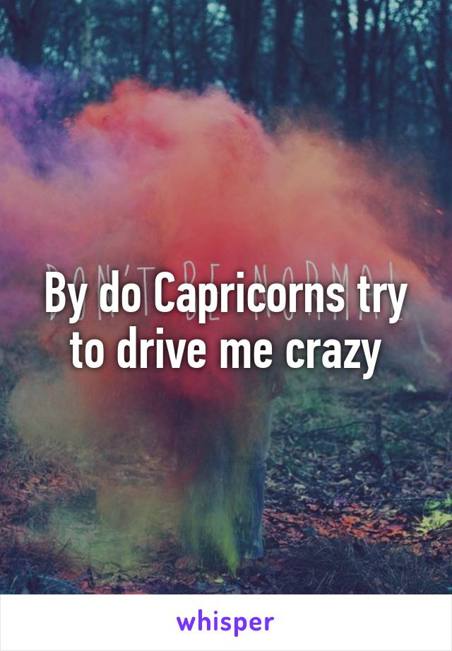 By do Capricorns try to drive me crazy