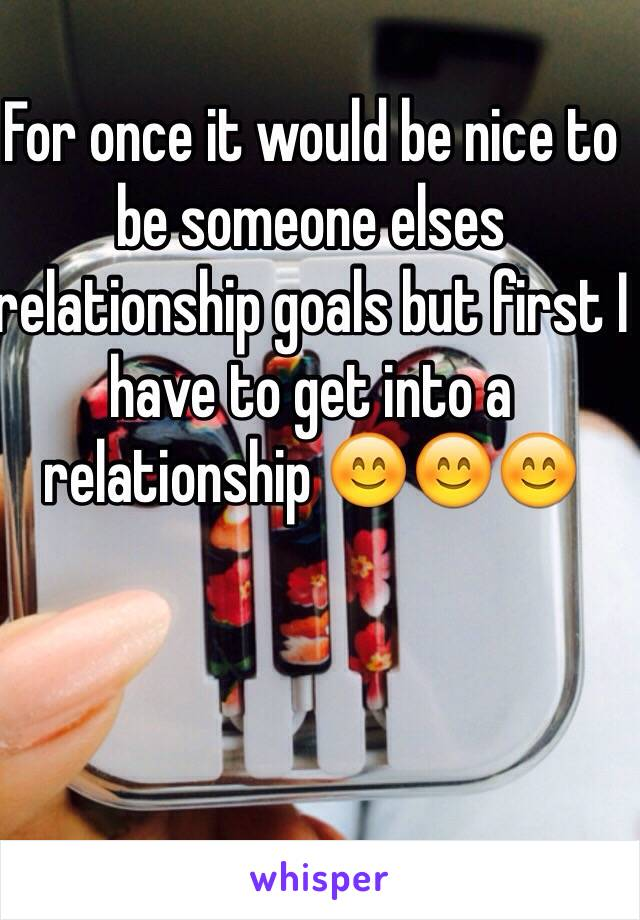 For once it would be nice to be someone elses relationship goals but first I have to get into a relationship 😊😊😊
