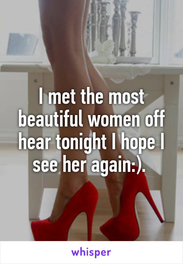 I met the most beautiful women off hear tonight I hope I see her again:).