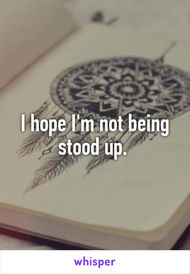 I hope I'm not being stood up.