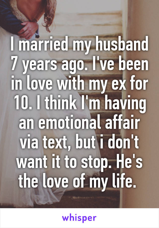 I married my husband 7 years ago. I've been in love with my ex for 10. I think I'm having an emotional affair via text, but i don't want it to stop. He's the love of my life.