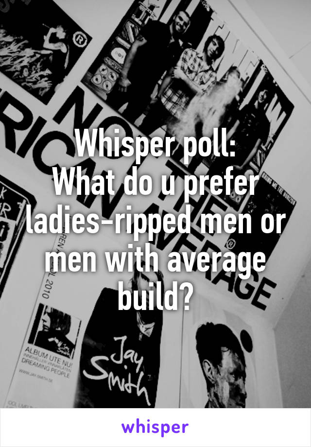 Whisper poll: What do u prefer ladies-ripped men or men with average build?