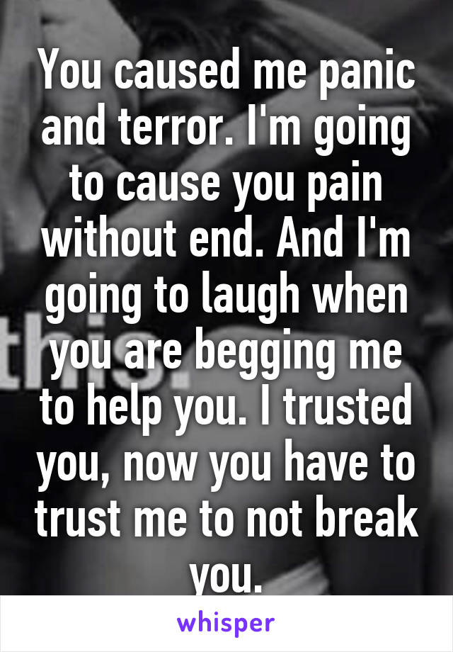 You caused me panic and terror. I'm going to cause you pain without end. And I'm going to laugh when you are begging me to help you. I trusted you, now you have to trust me to not break you.
