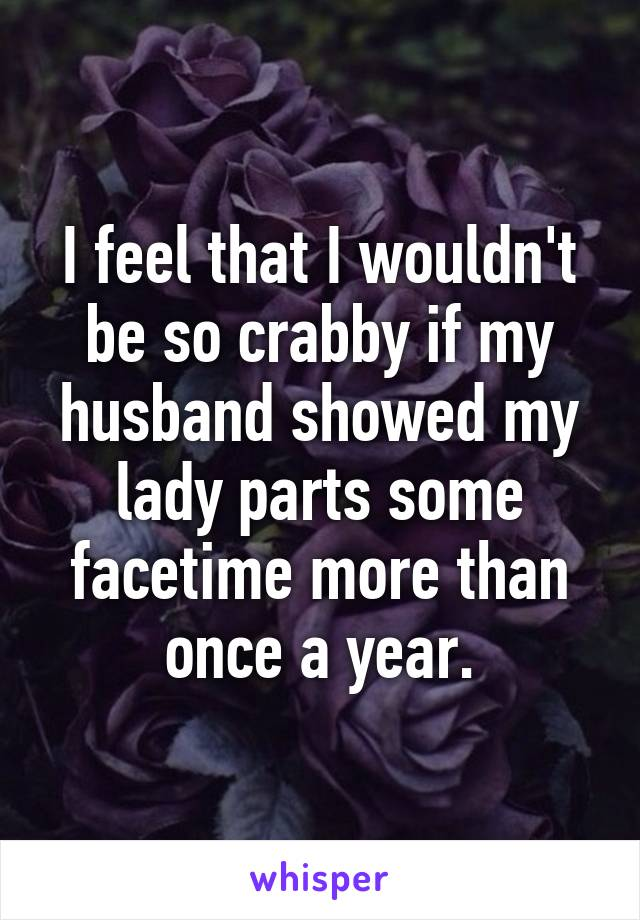 I feel that I wouldn't be so crabby if my husband showed my lady parts some facetime more than once a year.