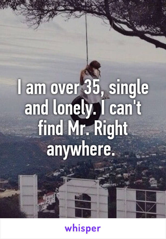 I am over 35, single and lonely. I can't find Mr. Right anywhere.