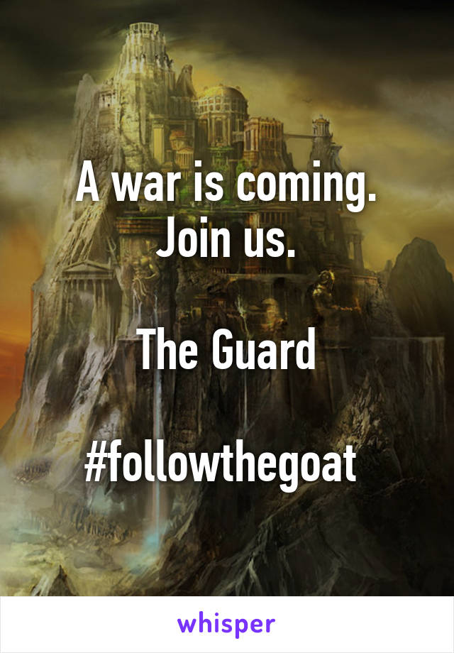 A war is coming. Join us.  The Guard  #followthegoat