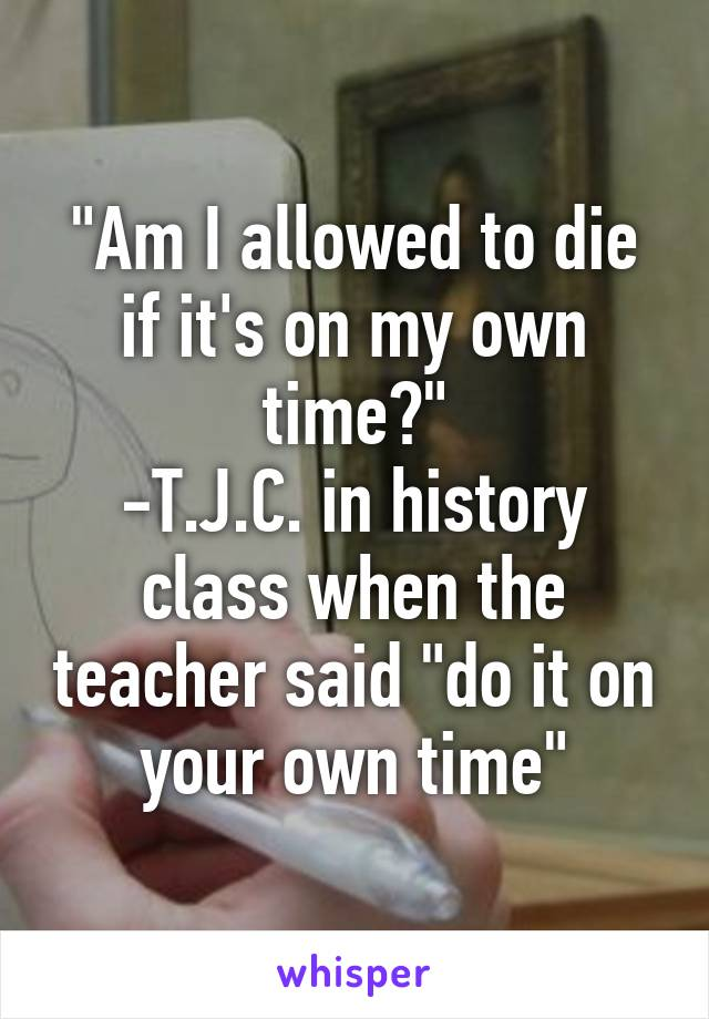 """""""Am I allowed to die if it's on my own time?"""" -T.J.C. in history class when the teacher said """"do it on your own time"""""""