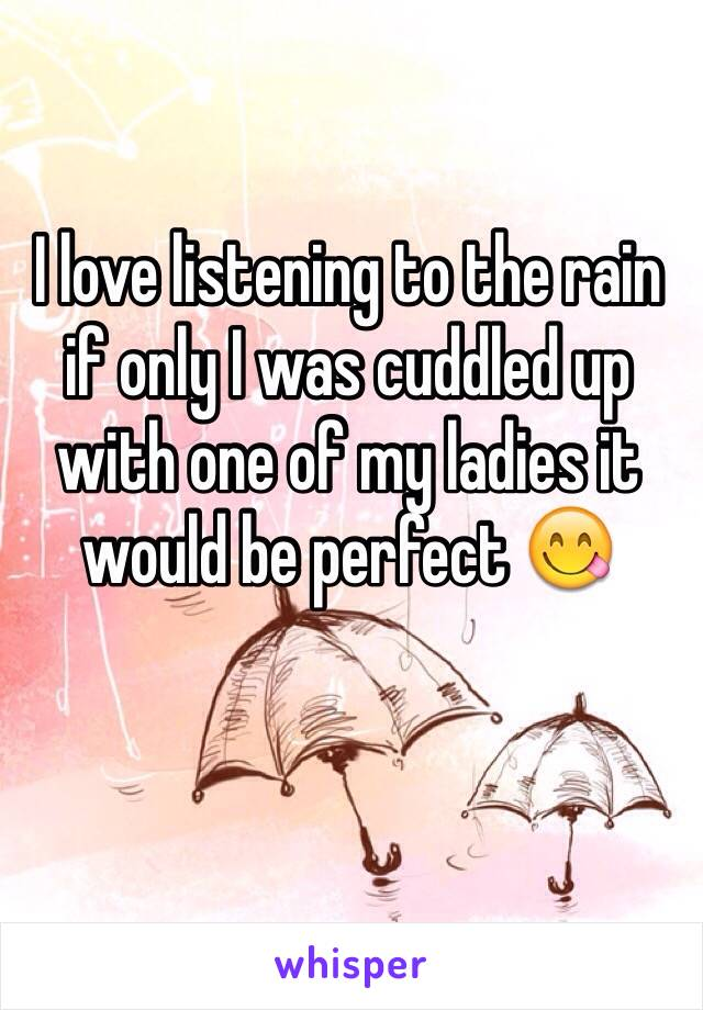 I love listening to the rain if only I was cuddled up with one of my ladies it would be perfect 😋