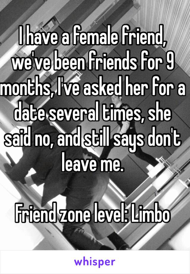 I have a female friend, we've been friends for 9 months, I've asked her for a date several times, she said no, and still says don't leave me.  Friend zone level: Limbo