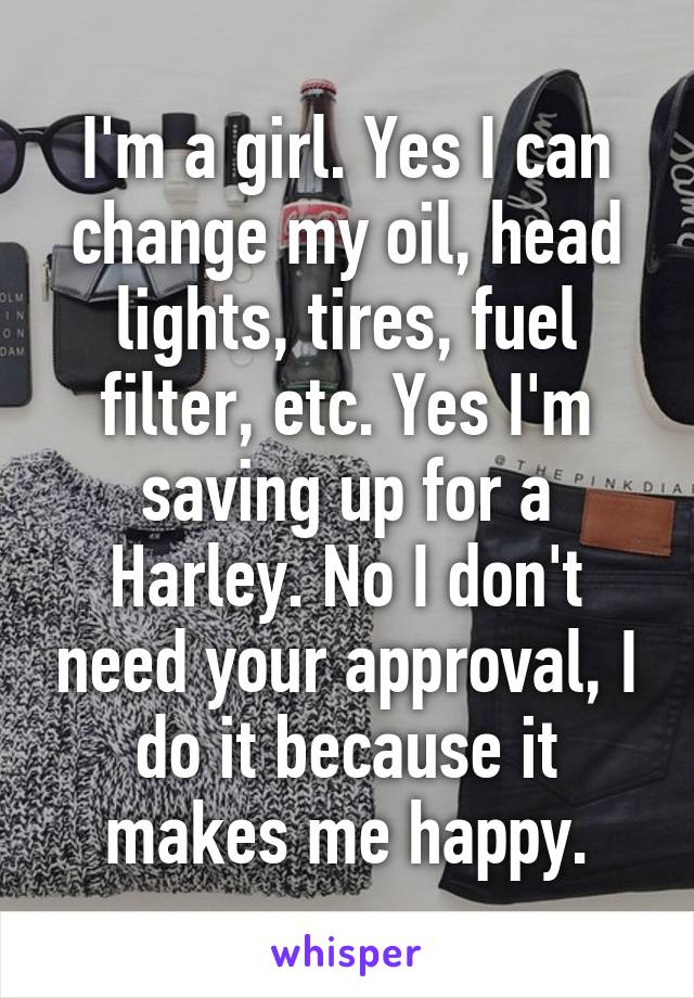 I'm a girl. Yes I can change my oil, head lights, tires, fuel filter, etc. Yes I'm saving up for a Harley. No I don't need your approval, I do it because it makes me happy.