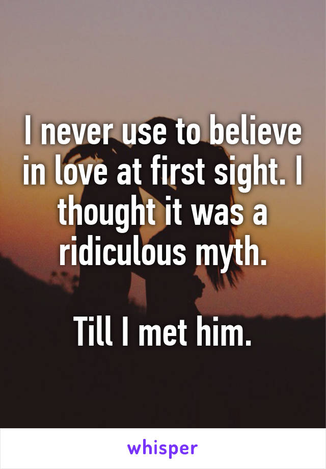 I never use to believe in love at first sight. I thought it was a ridiculous myth.  Till I met him.