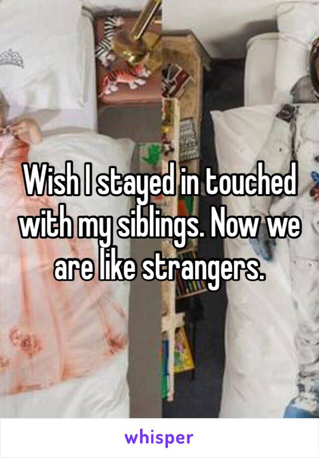 Wish I stayed in touched with my siblings. Now we are like strangers.