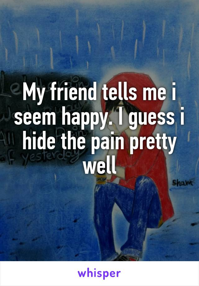 My friend tells me i seem happy. I guess i hide the pain pretty well