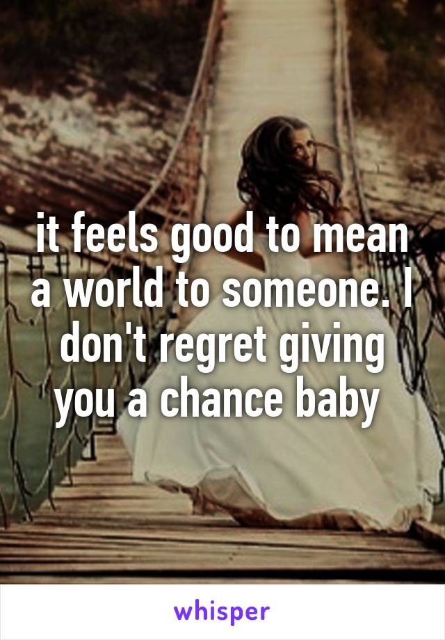 it feels good to mean a world to someone. I don't regret giving you a chance baby