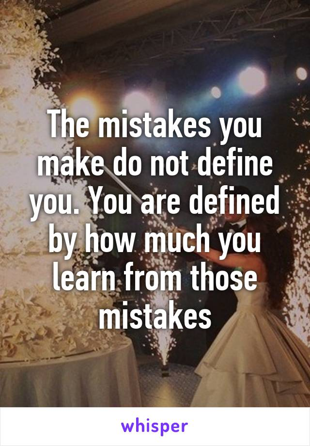 The mistakes you make do not define you. You are defined by how much you learn from those mistakes