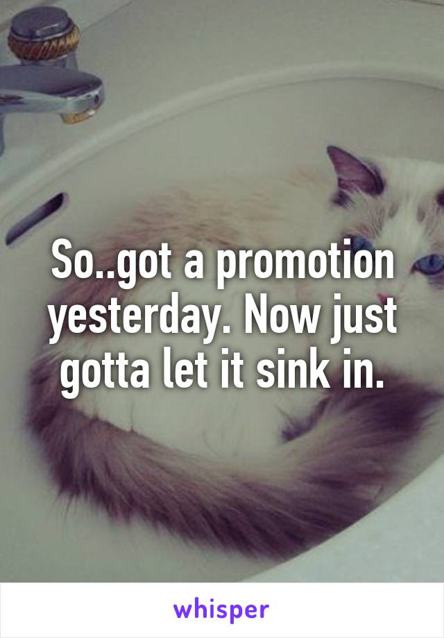 So..got a promotion yesterday. Now just gotta let it sink in.