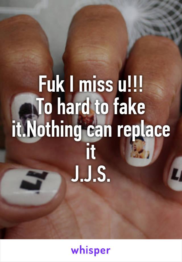 Fuk I miss u!!! To hard to fake it.Nothing can replace it J.J.S.