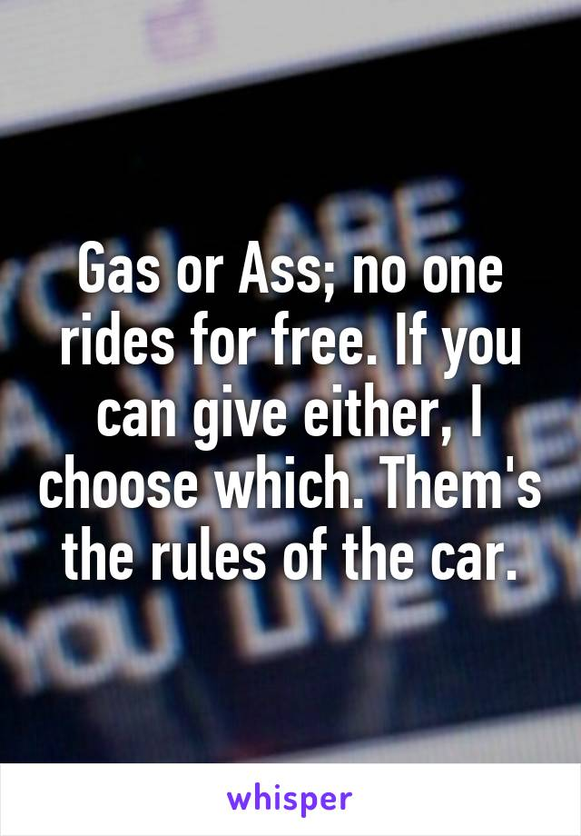 Gas or Ass; no one rides for free. If you can give either, I choose which. Them's the rules of the car.