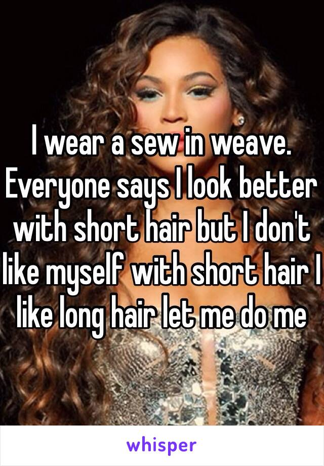 I wear a sew in weave. Everyone says I look better with short hair but I don't like myself with short hair I like long hair let me do me
