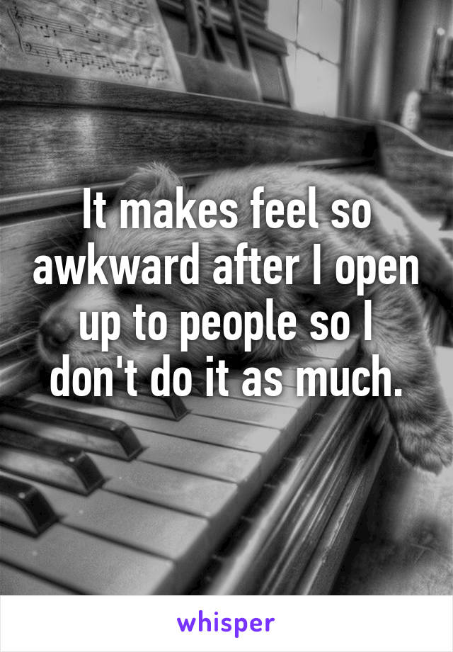 It makes feel so awkward after I open up to people so I don't do it as much.