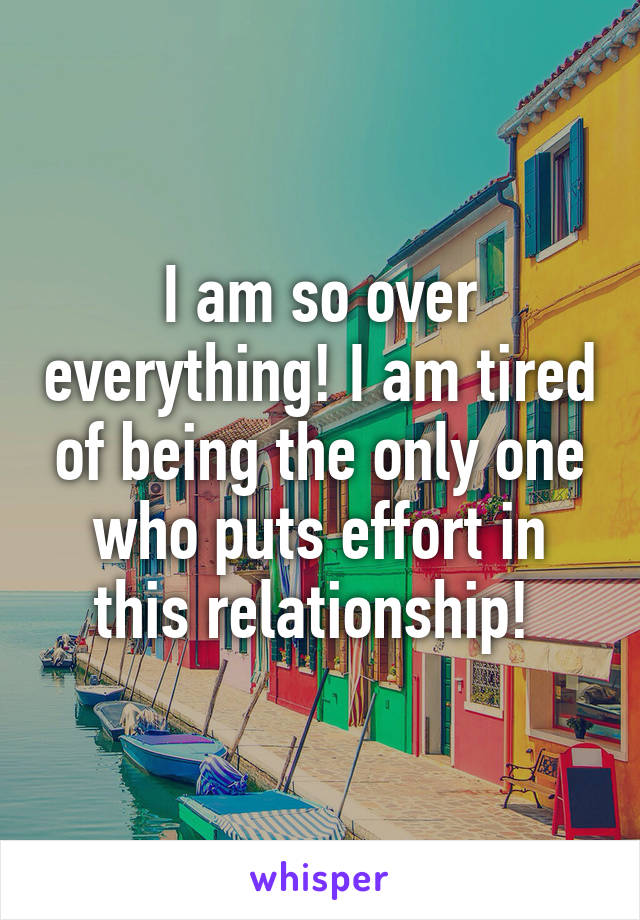 I am so over everything! I am tired of being the only one who puts effort in this relationship!