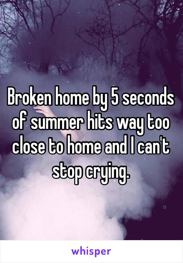 Broken home by 5 seconds of summer hits way too close to home and I can't stop crying.