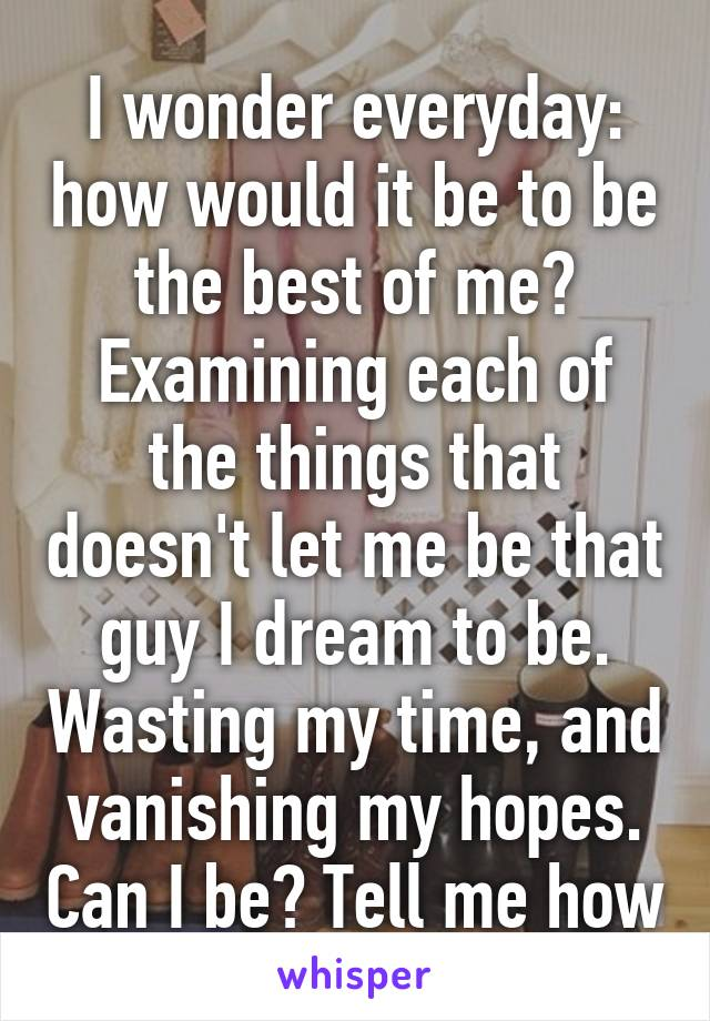 I wonder everyday: how would it be to be the best of me? Examining each of the things that doesn't let me be that guy I dream to be. Wasting my time, and vanishing my hopes. Can I be? Tell me how