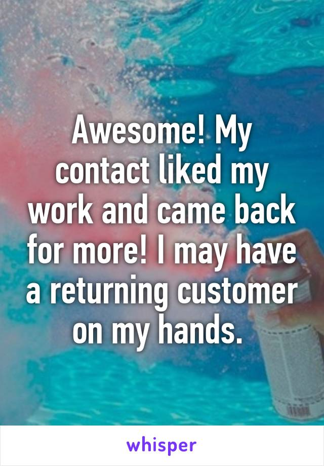Awesome! My contact liked my work and came back for more! I may have a returning customer on my hands.