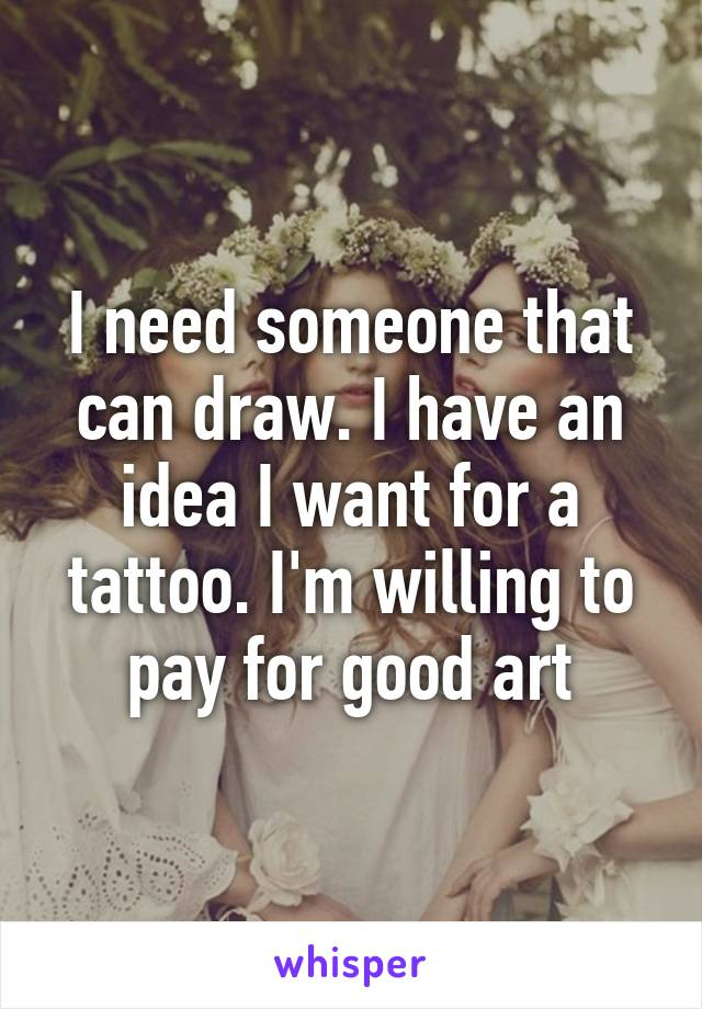 I need someone that can draw. I have an idea I want for a tattoo. I'm willing to pay for good art