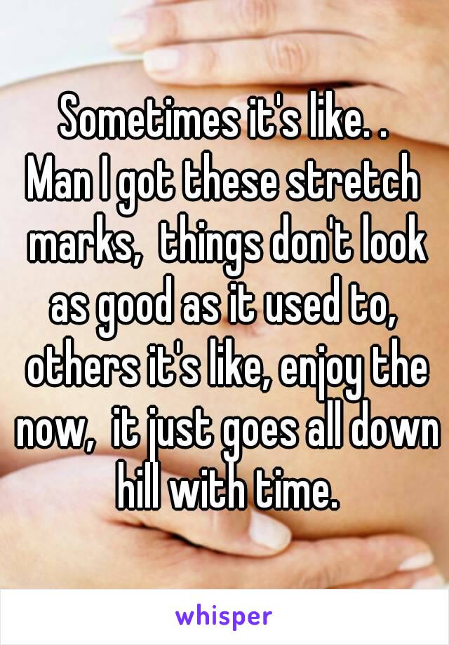 Sometimes it's like. . Man I got these stretch marks,  things don't look as good as it used to,  others it's like, enjoy the now,  it just goes all down hill with time.
