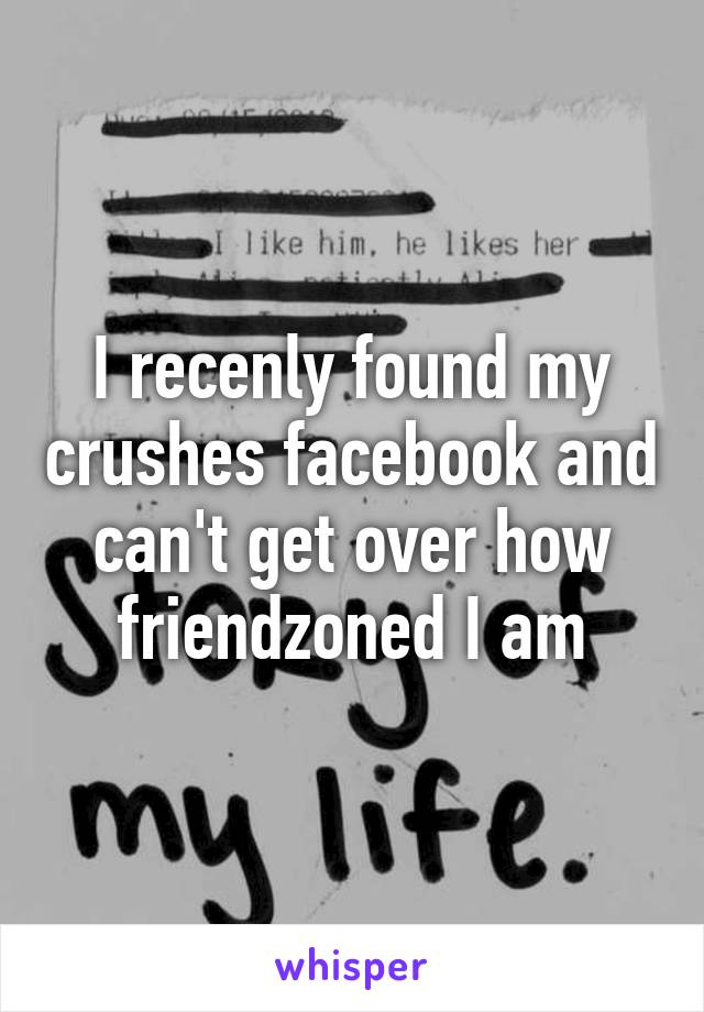 I recenly found my crushes facebook and can't get over how friendzoned I am