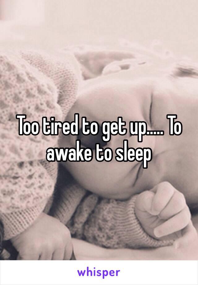 Too tired to get up..... To awake to sleep