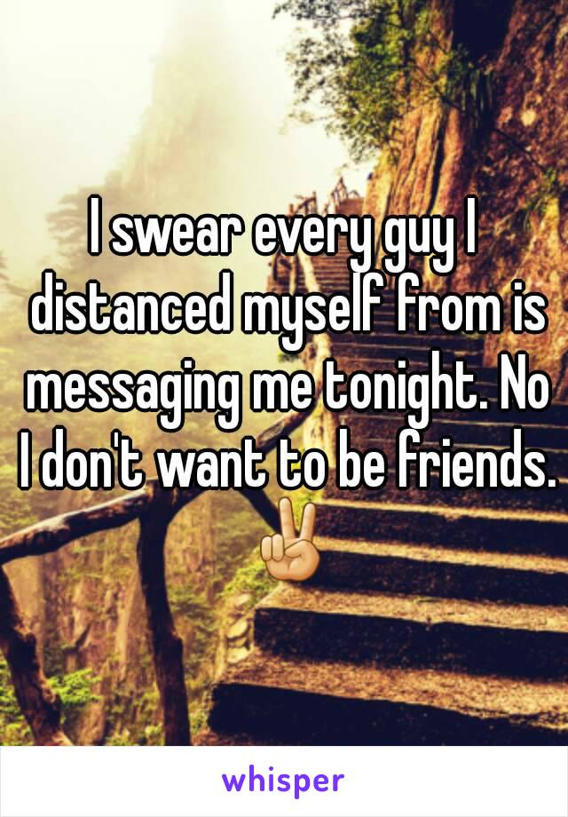 I swear every guy I distanced myself from is messaging me tonight. No I don't want to be friends. ✌