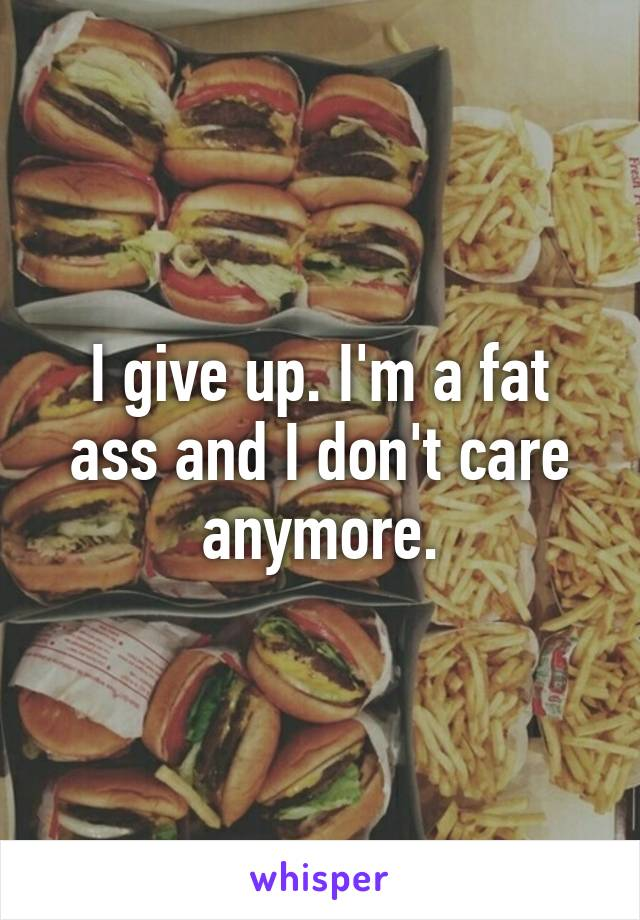 I give up. I'm a fat ass and I don't care anymore.