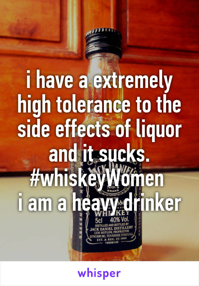 i have a extremely high tolerance to the side effects of liquor and it sucks. #whiskeyWomen  i am a heavy drinker