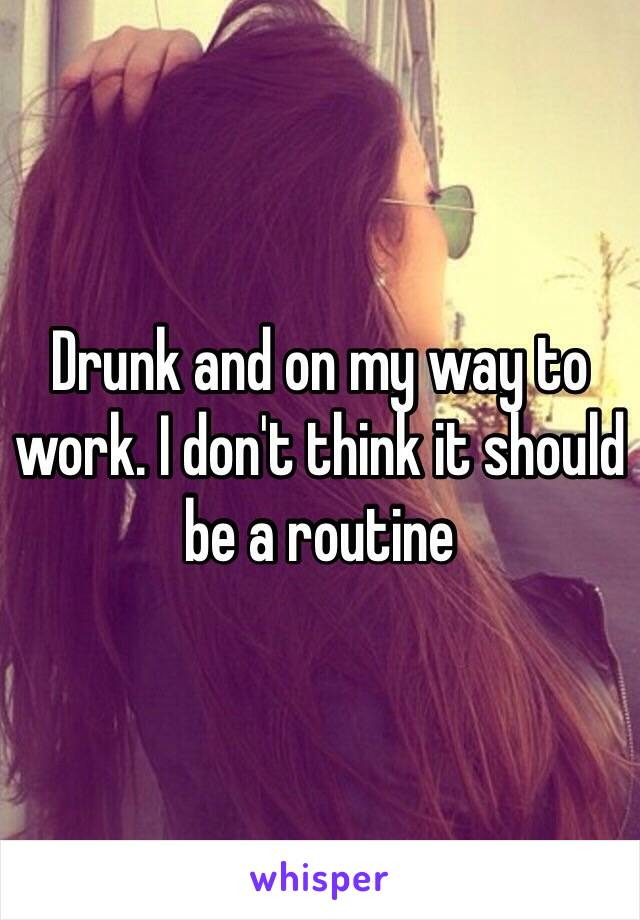 Drunk and on my way to work. I don't think it should be a routine